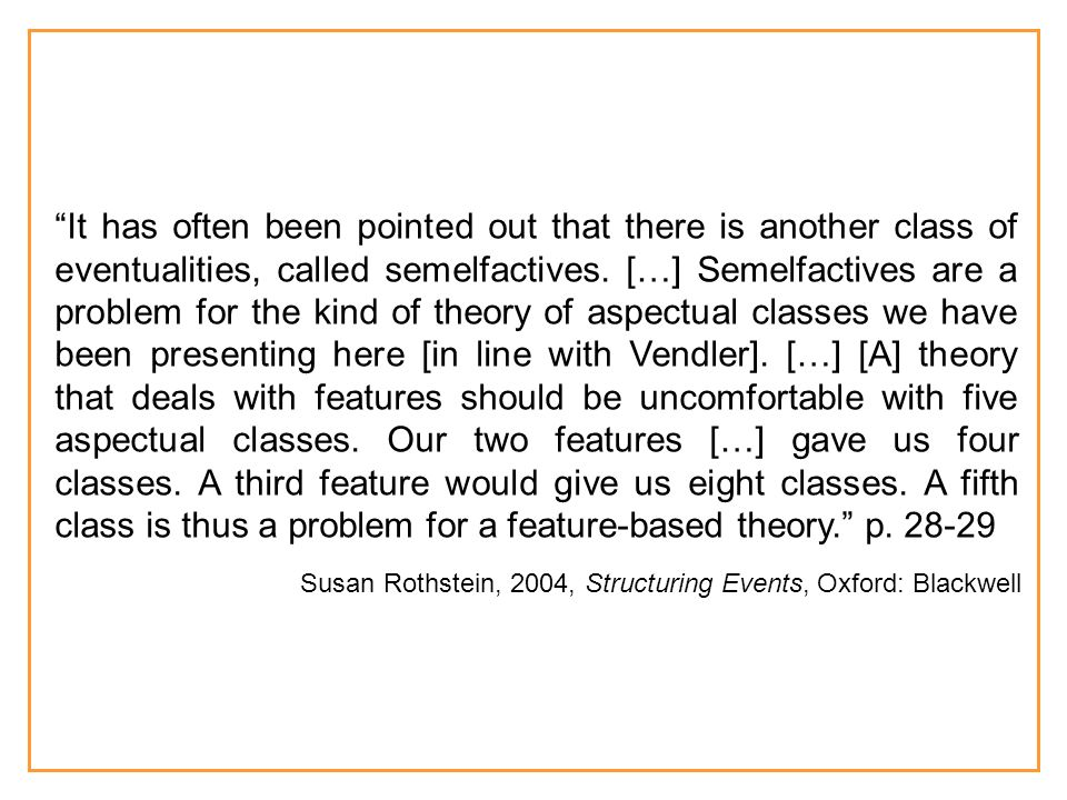 It has often been pointed out that there is another class of eventualities, called semelfactives. […] Semelfactives are a problem for the kind of theory of aspectual classes we have been presenting here [in line with Vendler]. […] [A] theory that deals with features should be uncomfortable with five aspectual classes. Our two features […] gave us four classes. A third feature would give us eight classes. A fifth class is thus a problem for a feature-based theory. p. 28-29
